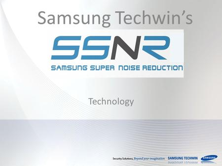 Samsung Techwin's Technology. S amsung S uper N oise R eduction What is SSNR? Why is SSNR needed? Samsung Techwin's SSNR Journey How does SSNR work? SSNR.
