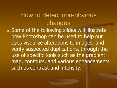 How to detect non-obvious changes Some of the following slides will illustrate how Photoshop can be used to help our eyes visualize alterations to images,