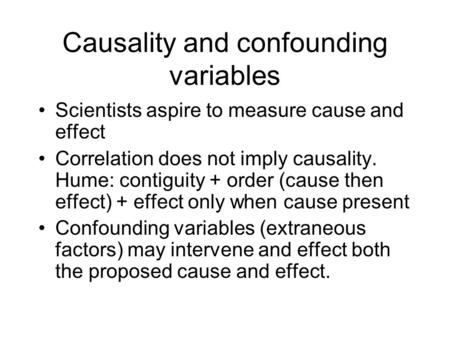 Causality and confounding variables Scientists aspire to measure cause and effect Correlation does not imply causality. Hume: contiguity + order (cause.