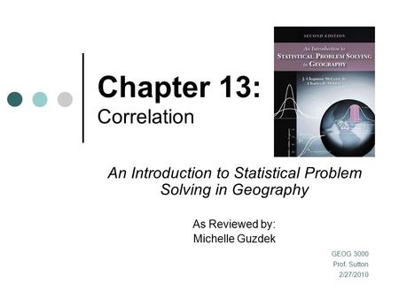 Chapter 13: Correlation An Introduction to Statistical Problem Solving in Geography As Reviewed by: Michelle Guzdek GEOG 3000 Prof. Sutton 2/27/2010.