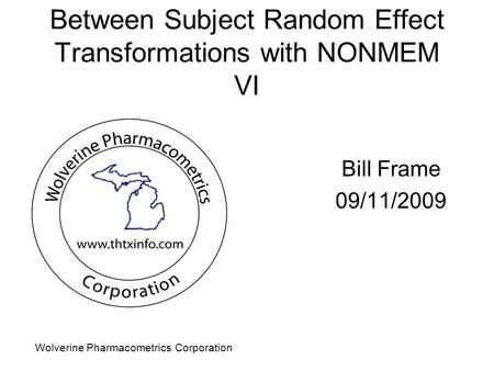 Wolverine Pharmacometrics Corporation Between Subject Random Effect Transformations with NONMEM VI Bill Frame 09/11/2009.