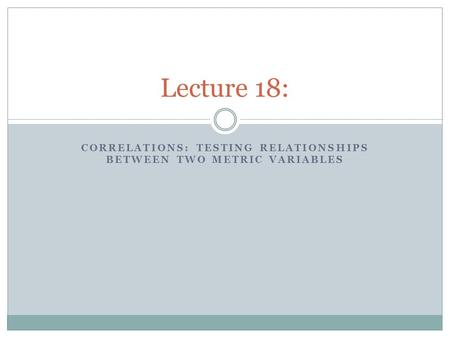 CORRELATIONS: TESTING RELATIONSHIPS BETWEEN TWO METRIC VARIABLES Lecture 18: