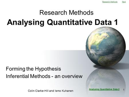 Next Colin Clarke-Hill and Ismo Kuhanen 1 Analysing Quantitative Data 1 Forming the Hypothesis Inferential Methods - an overview Research Methods Analysing.