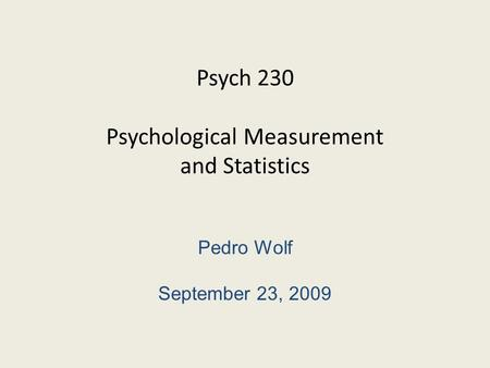 Psych 230 Psychological Measurement and Statistics Pedro Wolf September 23, 2009.