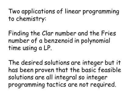 Two applications of linear programming to chemistry: Finding the Clar number and the Fries number of a benzenoid in polynomial time using a LP. The desired.