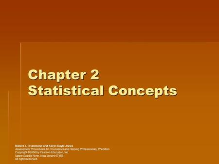 Chapter 2 Statistical Concepts Robert J. Drummond and Karyn Dayle Jones Assessment Procedures for Counselors and Helping Professionals, 6 th edition Copyright.