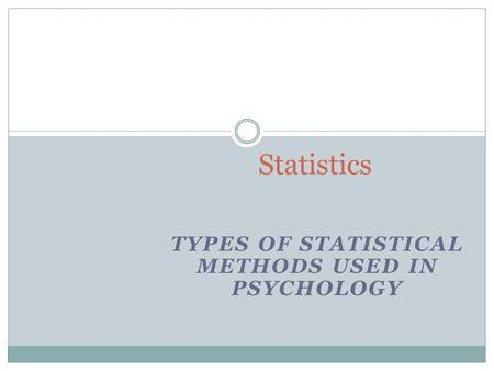 TYPES OF STATISTICAL METHODS USED IN PSYCHOLOGY Statistics.