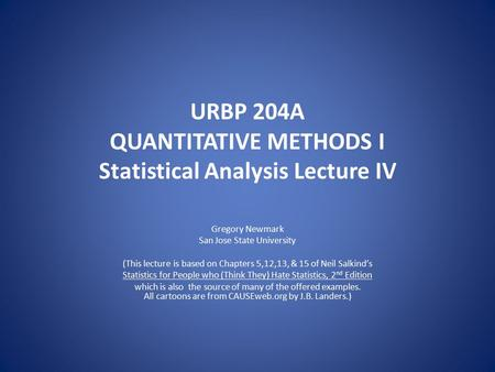 URBP 204A QUANTITATIVE METHODS I Statistical Analysis Lecture IV Gregory Newmark San Jose State University (This lecture is based on Chapters 5,12,13,