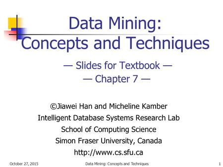 October 27, 2015Data Mining: Concepts and Techniques1 Data Mining: Concepts and Techniques — Slides for Textbook — — Chapter 7 — ©Jiawei Han and Micheline.