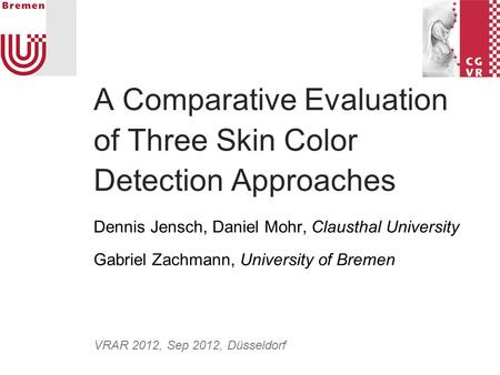 A Comparative Evaluation of Three Skin Color Detection Approaches Dennis Jensch, Daniel Mohr, Clausthal University Gabriel Zachmann, University of Bremen.