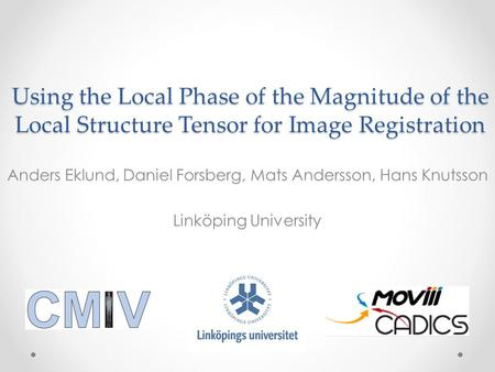 Using the Local Phase of the Magnitude of the Local Structure Tensor for Image Registration Anders Eklund, Daniel Forsberg, Mats Andersson, Hans Knutsson.
