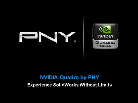 NVIDIA Quadro by PNY Experience SolidWorks Without Limits.