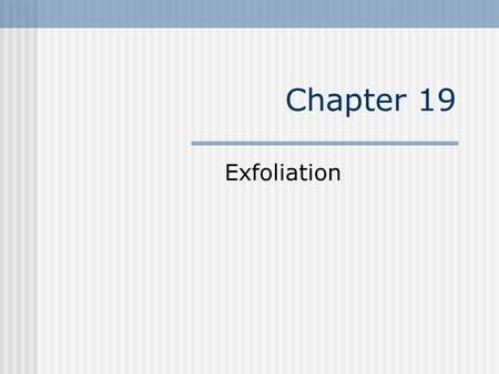Chapter 19 Exfoliation. Types Exfoliation refers to peeling and shedding of horny ( outer ) layer of skin. Removing cell layers from skin surface can.