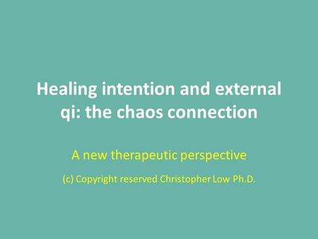 Healing intention and external qi: the chaos connection A new therapeutic perspective (c) Copyright reserved Christopher Low Ph.D.