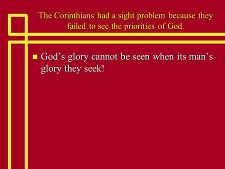 The Corinthians had a <strong>sight</strong> problem because they failed to see the priorities of God. n God's glory cannot be seen when its man's glory they seek!