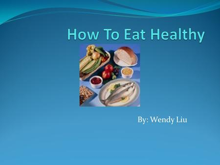 By: Wendy Liu Put a Photograph Here. I am going to tell you how to eat healthy. Healthy food is good for you.