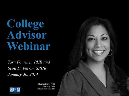 ©SHRM 2014 1 D College Advisor Webinar Tara Fournier, PHR and Scott D. Ferrin, SPHR January 30, 2014 Bhavna Dave, PHR Director of Talent SHRM member since.