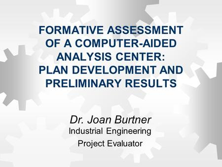 FORMATIVE ASSESSMENT OF A COMPUTER-AIDED ANALYSIS CENTER: PLAN DEVELOPMENT AND PRELIMINARY RESULTS Dr. Joan Burtner Industrial Engineering Project Evaluator.
