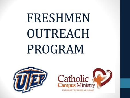 FRESHMEN OUTREACH PROGRAM. Goals Bring awareness and attract freshmen to our Catholic Campus Ministry (CCM). Enhance their faith and encourage them to.