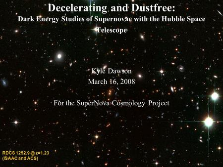 Decelerating and Dustfree: Dark Energy Studies of Supernovae with the Hubble Space Telescope Kyle Dawson March 16, 2008 For the SuperNova Cosmology Project.