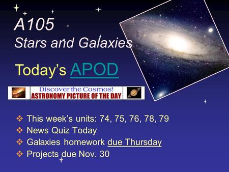 A105 Stars and Galaxies  This week's units: 74, 75, 76, 78, 79  News Quiz Today  Galaxies homework due Thursday  Projects due Nov. 30 Today's APODAPOD.