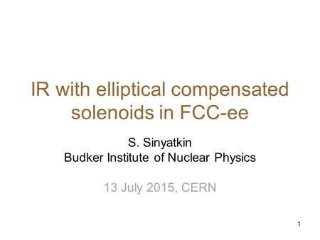 1 IR with elliptical compensated solenoids in FCC-ee S. Sinyatkin Budker Institute of Nuclear Physics 13 July 2015, CERN.
