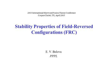 Stability Properties of Field-Reversed Configurations (FRC) E. V. Belova PPPL 2003 International Sherwood Fusion Theory Conference Corpus Christi, TX,