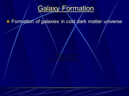 Galaxy Formation Formation of galaxies in cold dark matter universe.