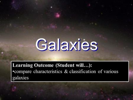GalaxiesGalaxies Learning Outcome (Student will…): compare characteristics & classification of various galaxies.