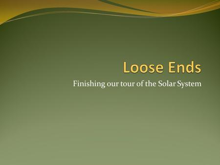Finishing our tour of the Solar System. Loose Ends…. Overview: In this unit we will finish our tour of the Solar System with a look at asteroids and comets.