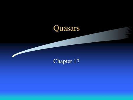 Quasars Chapter 17. Topics Quasars –characteristics –what are they? –what is their energy source? –where are they? –how old are they? –interactions of.