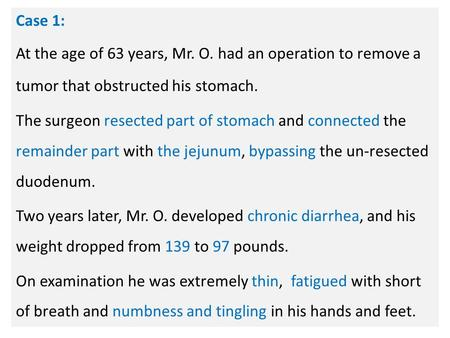 N Case 1: At the age of 63 years, Mr. O. had an operation to remove a tumor that obstructed his stomach. The surgeon resected part of stomach and connected.