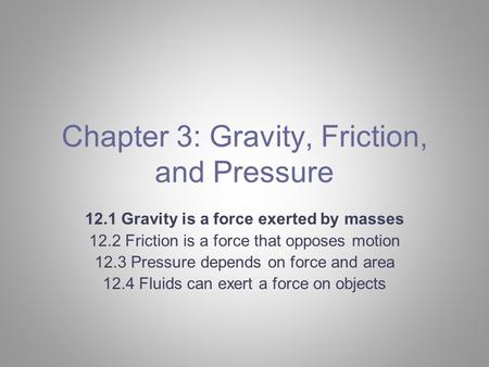 Chapter 3: Gravity, Friction, and Pressure 12.1 Gravity is a force exerted by masses 12.2 Friction is a force that opposes motion 12.3 Pressure depends.
