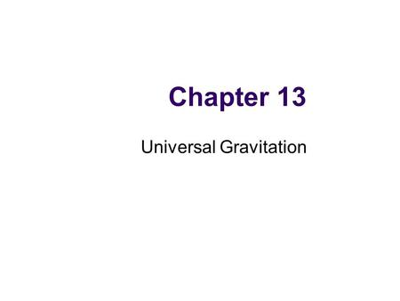 Chapter 13 Universal Gravitation. Newton's Law of Universal Gravitation Every particle in the Universe attracts every other particle with a force that.