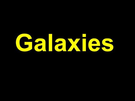 "Galaxies GALAXY -comes from the ancient Greeks and their word for ""milk""- galactos."
