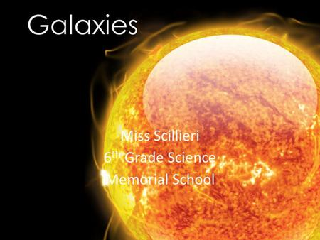 Galaxies Miss Scillieri 6 th Grade Science Memorial School.