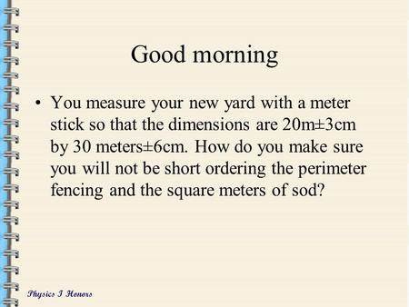 Physics I Honors Good morning You measure your new yard with a meter stick so that the dimensions are 20m±3cm by 30 meters±6cm. How do you make sure you.
