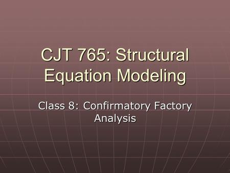 CJT 765: Structural Equation Modeling Class 8: Confirmatory Factory Analysis.