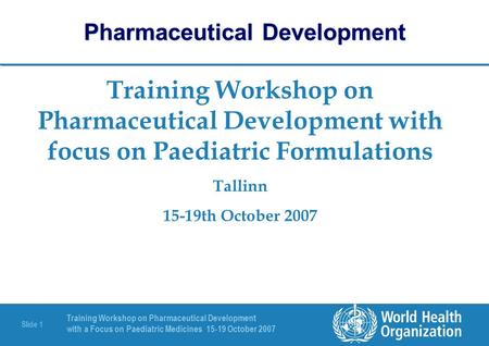 Training Workshop on Pharmaceutical Development with a Focus on Paediatric Medicines 15-19 October 2007 Slide 1 Training Workshop on Pharmaceutical Development.