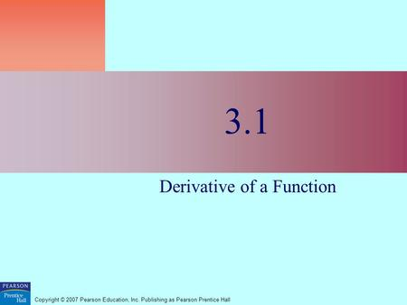 Copyright © 2007 Pearson Education, Inc. Publishing as Pearson Prentice Hall 3.1 Derivative of a Function.