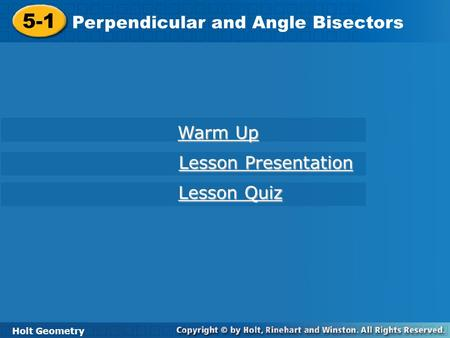Holt Geometry 5-1 Perpendicular and Angle Bisectors 5-1 Perpendicular and Angle Bisectors Holt Geometry Warm Up Warm Up Lesson Presentation Lesson Presentation.