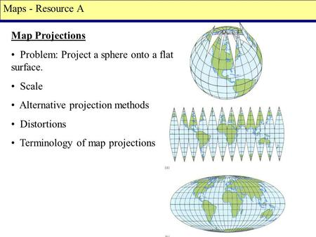 Map Projections Problem: Project a sphere onto a flat surface. Scale Alternative projection methods Distortions Terminology of map projections Maps - Resource.
