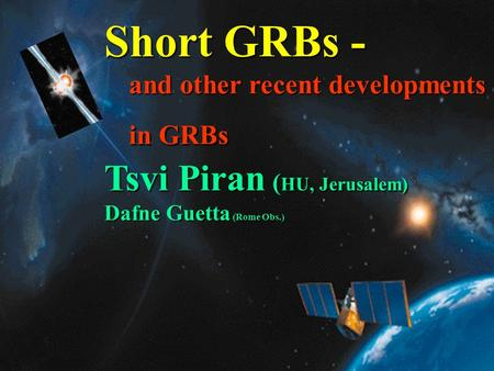 1 Short GRBs - and other recent developments in GRBs Tsvi Piran ( HU, Jerusalem) Dafne Guetta (Rome Obs.)