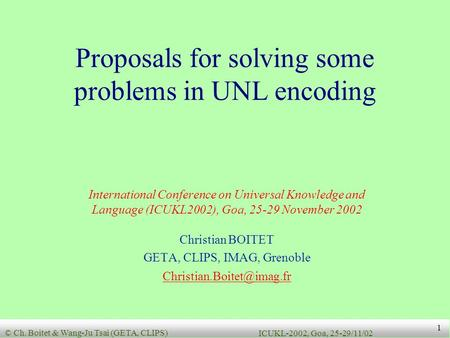 © Ch. Boitet & Wang-Ju Tsai (GETA, CLIPS) ICUKL-2002, Goa, 25-29/11/02 1 Proposals for solving some problems in UNL encoding International Conference on.
