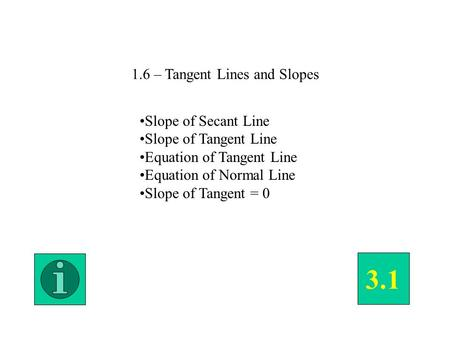 1.6 – Tangent Lines and Slopes Slope of Secant Line Slope of Tangent Line Equation of Tangent Line Equation of Normal Line Slope of Tangent = 0 3.1.