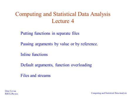 Computing and Statistical Data Analysis Lecture 4 Glen Cowan RHUL Physics Computing and Statistical Data Analysis Putting functions in separate files Passing.