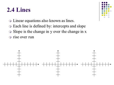 M Linear equations also known as lines. m Each line is defined by: intercepts and slope m Slope is the change in y over the change in x m rise over run.