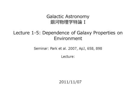 Galactic Astronomy 銀河物理学特論 I Lecture 1-5: Dependence of Galaxy Properties on Environment Seminar: Park et al. 2007, ApJ, 658, 898 Lecture: 2011/11/07.