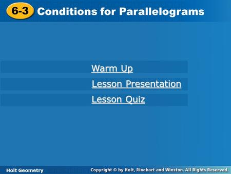 Holt Geometry 6-3 Conditions for Parallelograms 6-3 Conditions for Parallelograms Holt Geometry Warm Up Warm Up Lesson Presentation Lesson Presentation.