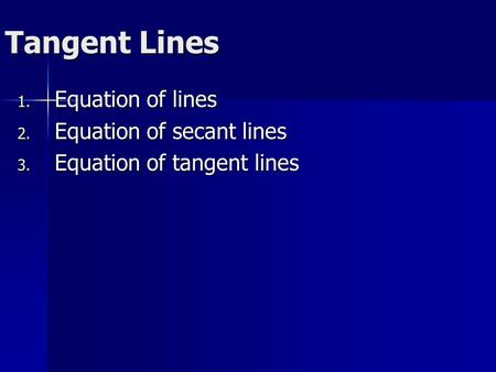 Tangent Lines 1. Equation of lines 2. Equation of secant lines 3. Equation of tangent lines.